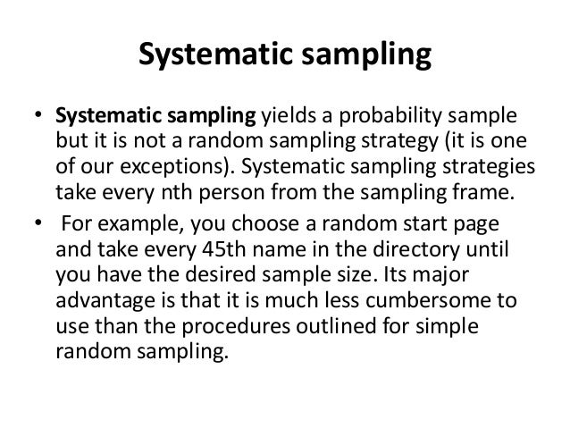 Systematic sampling • Systematic sampling yields a probability sample but it is not a random sampling strategy (it is one ...