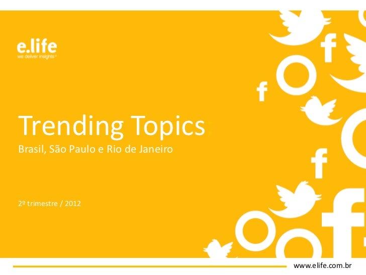 Trending Topics:Brasil, São Paulo e Rio de Janeiro2º trimestre / 2012                                     www.elife.com.br
