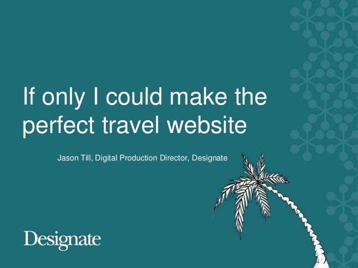If only I could make theperfect travel website   Jason Till, Digital Production Director, Designate