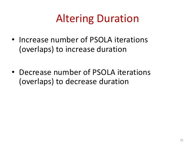 Altering Duration • Increase number of PSOLA iterations (overlaps) to increase duration • Decrease number of PSOLA iterati...