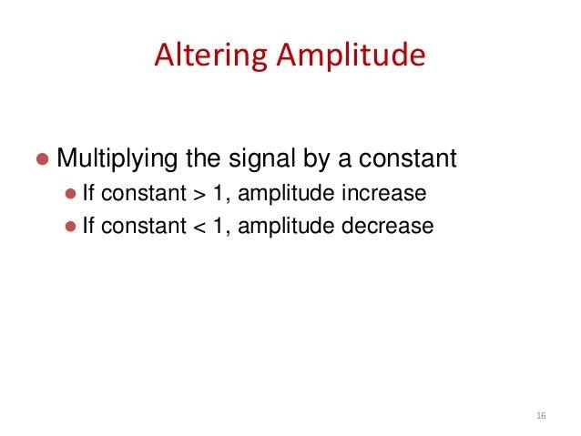 Altering Amplitude  Multiplying the signal by a constant  If constant > 1, amplitude increase  If constant < 1, amplitu...