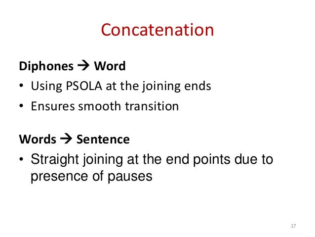 Concatenation Diphones  Word • Using PSOLA at the joining ends • Ensures smooth transition Words  Sentence • Straight jo...