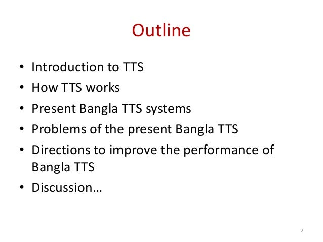 Outline • Introduction to TTS • How TTS works • Present Bangla TTS systems • Problems of the present Bangla TTS • Directio...