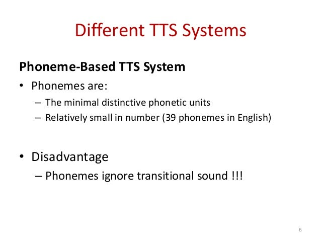 Different TTS Systems Phoneme-Based TTS System • Phonemes are: – The minimal distinctive phonetic units – Relatively small...