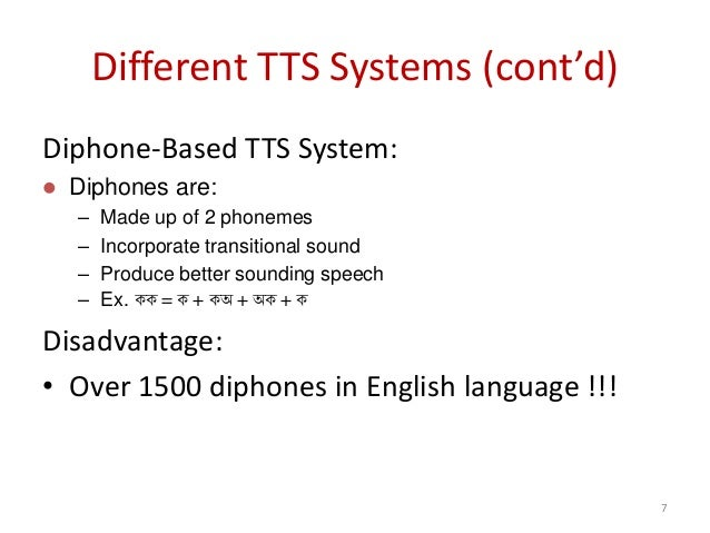Different TTS Systems (cont'd) Diphone-Based TTS System:  Diphones are: – Made up of 2 phonemes – Incorporate transitiona...