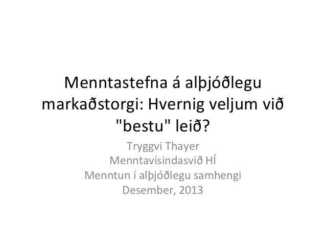 """Menntastefna á alþjóðlegu markaðstorgi: Hvernig veljum við """"bestu"""" leið? Tryggvi Thayer Menntavísindasvið HÍ Menntun í alþ..."""