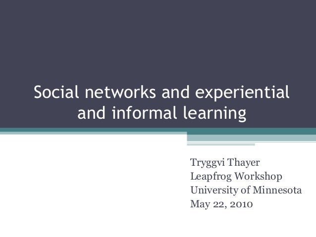Social networks and experiential and informal learning Tryggvi Thayer Leapfrog Workshop University of Minnesota May 22, 20...