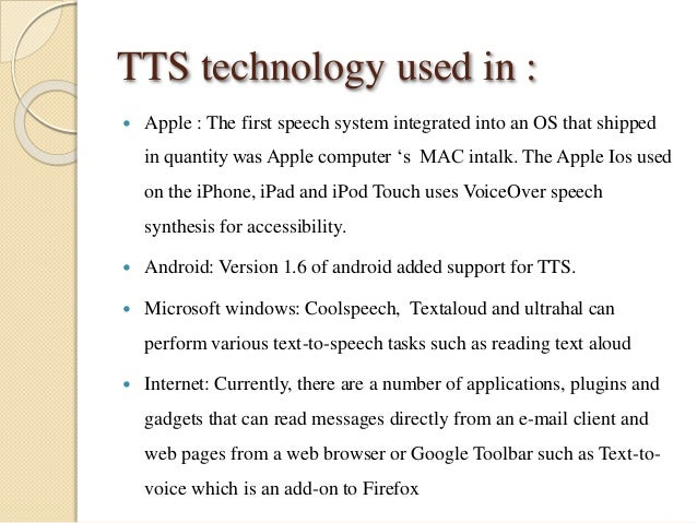 TTS technology used in :   Apple : The first speech system integrated into an OS that shipped  in quantity was Apple comp...