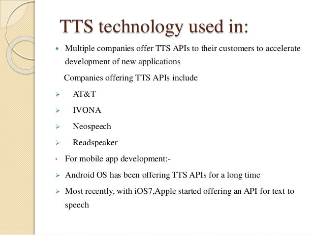 TTS technology used in:   Multiple companies offer TTS APIs to their customers to accelerate  development of new applicat...