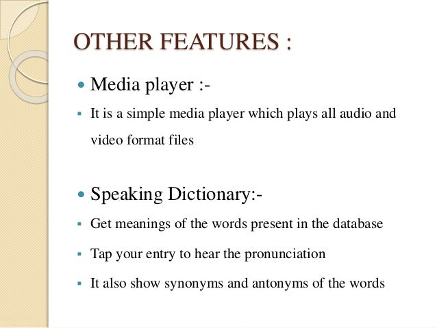 OTHER FEATURES :   Media player :-   It is a simple media player which plays all audio and  video format files   Speaki...