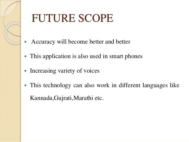 FUTURE SCOPE   Accuracy will become better and better   This application is also used in smart phones   Increasing vari...