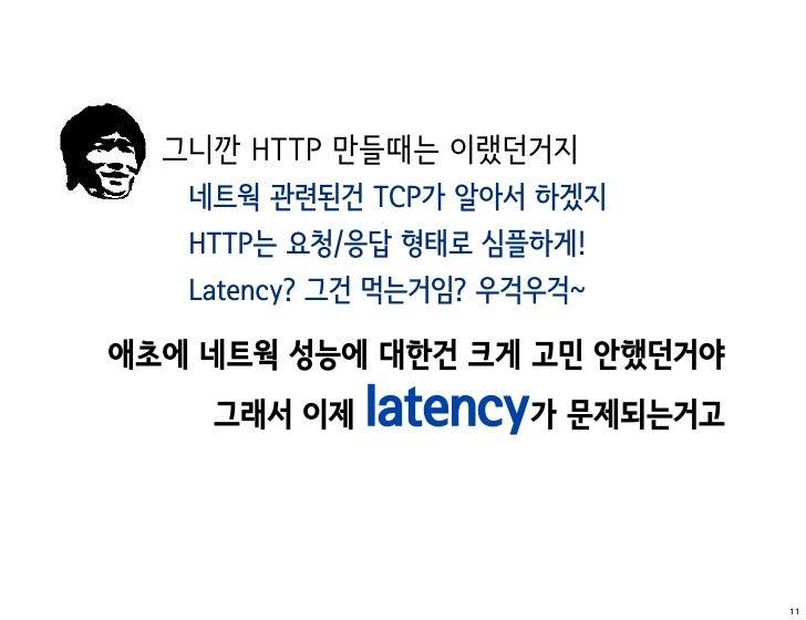 그니깐 HTTP 만들때는 이랬던거지   네트웍 관련된건 TCP가 알아서 하겠지   HTTP는 요청/응답 형태로 심플하게!   Latency? 그건 먹는거임? 우걱우걱~애초에 네트웍 성능에 대한건 크게 고민 안했던거야  ...