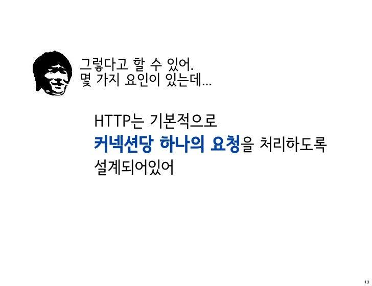 그렇다고 할 수 있어.몇 가지 요인이 있는데... HTTP는 기본적으로 커넥션당 하나의 요청을 처리하도록 설계되어있어                      13