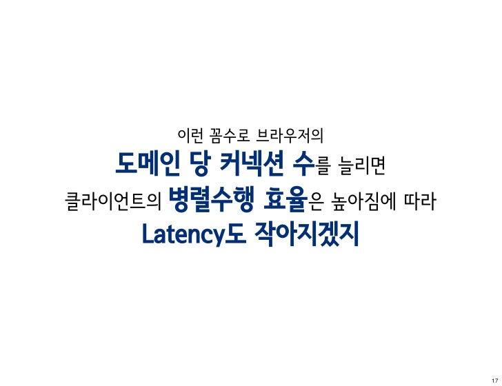 이런 꼼수로 브라우저의   도메인 당 커넥션 수를 늘리면클라이언트의 병렬수행 효율은 높아짐에 따라     Latency도 작아지겠지                          17