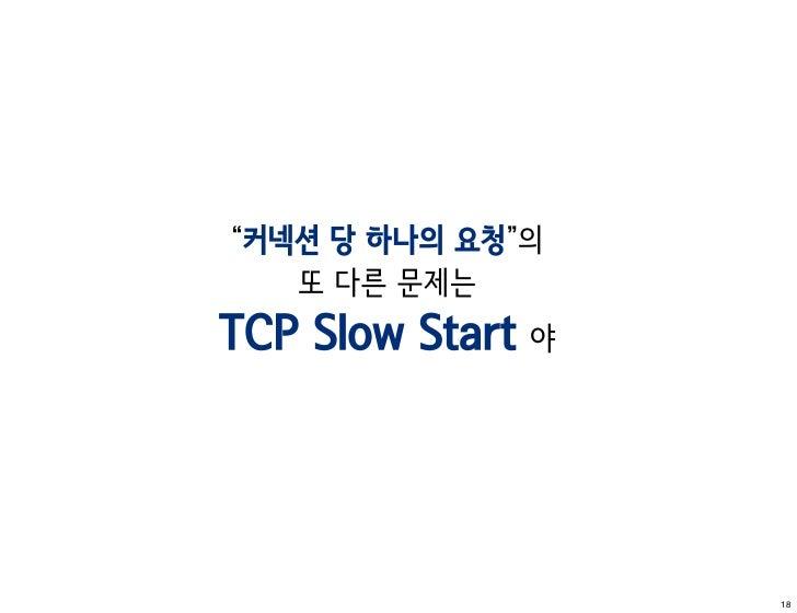 """""""커넥션 당 하나의 요청""""의   또 다른 문제는TCP Slow Start 야                   18"""