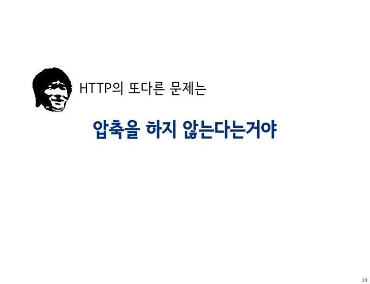 HTTP의 또다른 문제는 압축을 하지 않는다는거야                 23