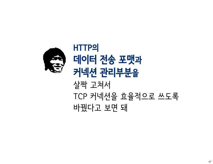 HTTP의데이터 전송 포맷과커넥션 관리부분을살짝 고쳐서TCP 커넥션을 효율적으로 쓰도록바꿨다고 보면 돼                     47