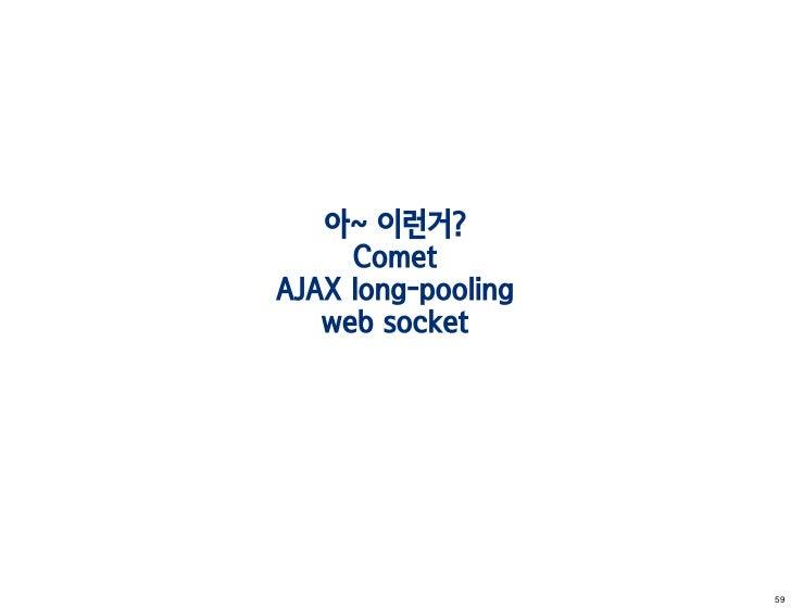아~ 이런거?     CometAJAX long-pooling   web socket                    59