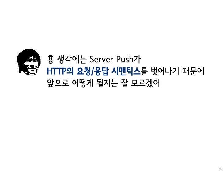횽 생각에는 Server Push가HTTP의 요청/응답 시맨틱스를 벗어나기 때문에앞으로 어떻게 될지는 잘 모르겠어                             70