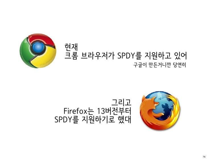 현재  크롬 브라우저가 SPDY를 지원하고 있어                    구글이 만든거니깐 당연히              그리고  Firefox는 13버전부터SPDY를 지원하기로 했대               ...