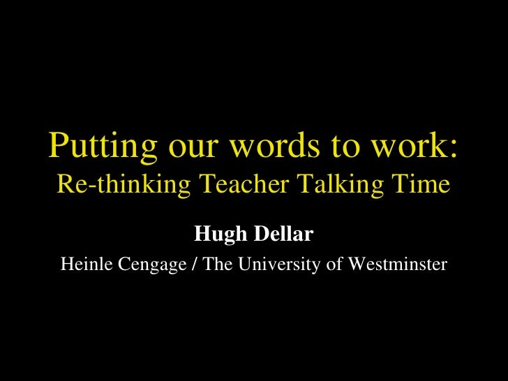 Putting our words to work: Re-thinking Teacher Talking Time Hugh Dellar Heinle Cengage / The University of Westminster