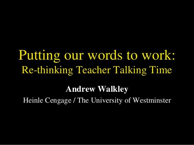 Putting our words to work: Re-thinking Teacher Talking Time Andrew Walkley Heinle Cengage / The University of Westminster