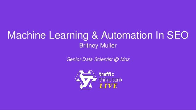 Machine Learning & Automation In SEO Britney Muller Senior Data Scientist @ Moz
