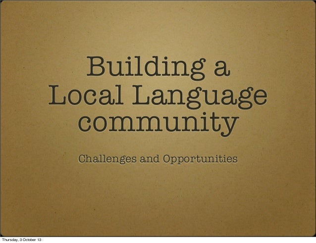 Building a Local Language community Challenges and Opportunities Thursday, 3 October 13