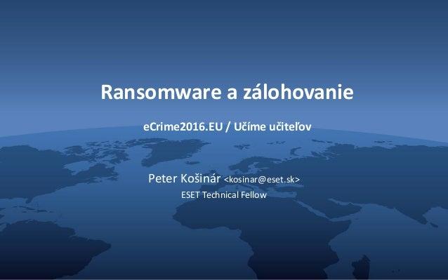 Ransomware a zálohovanie eCrime2016.EU / Učíme učiteľov Peter Košinár <kosinar@eset.sk> ESET Technical Fellow