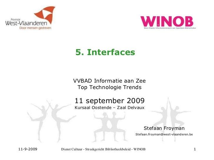 5. Interfaces VVBAD Informatie aan Zee Top Technologie Trends 11 september 2009 Kursaal Oostende – Zaal Delvaux 11-9-2009 ...