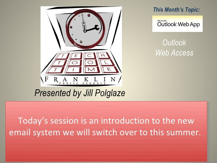 Presented by Jill Polglaze This Month's Topic: Outlook Web Access Today's session is an introduction to the new email syst...