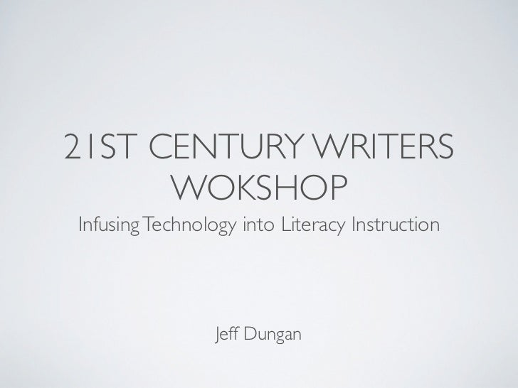 21ST CENTURY WRITERS      WOKSHOPInfusing Technology into Literacy Instruction                 Jeff Dungan