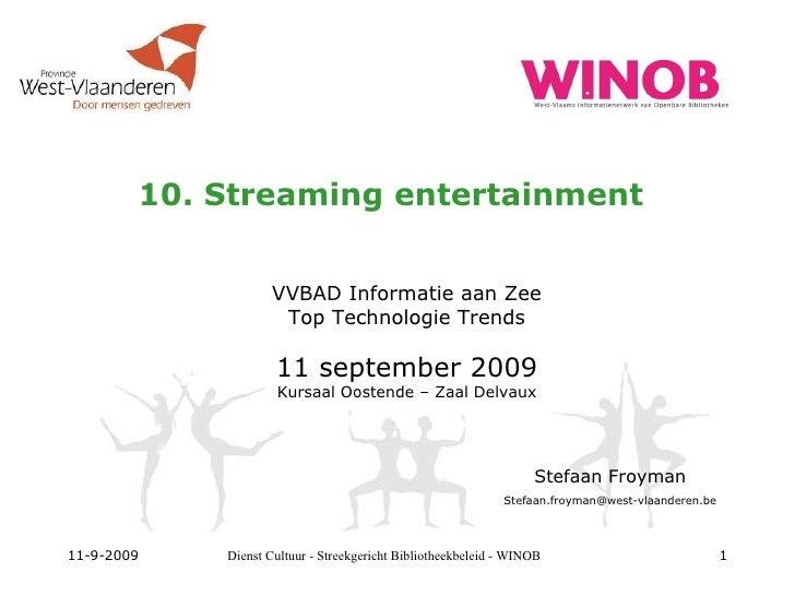 10. Streaming entertainment VVBAD Informatie aan Zee Top Technologie Trends 11 september 2009 Kursaal Oostende – Zaal Delv...