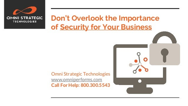 Don't Overlook the Importance of Security for Your Business Omni Strategic Technologies www.omniperforms.com Call For Help...