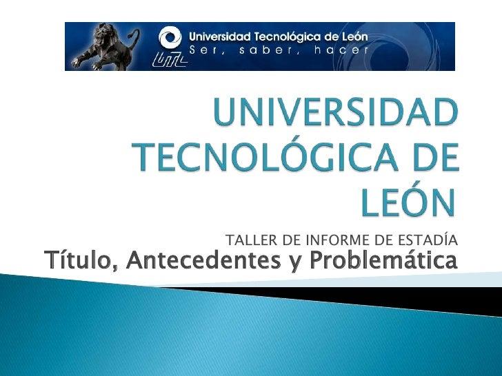 UNIVERSIDAD TECNOLÓGICA DE LEÓN<br />TALLER DE INFORME DE ESTADÍA<br />Título, Antecedentes y Problemática <br />