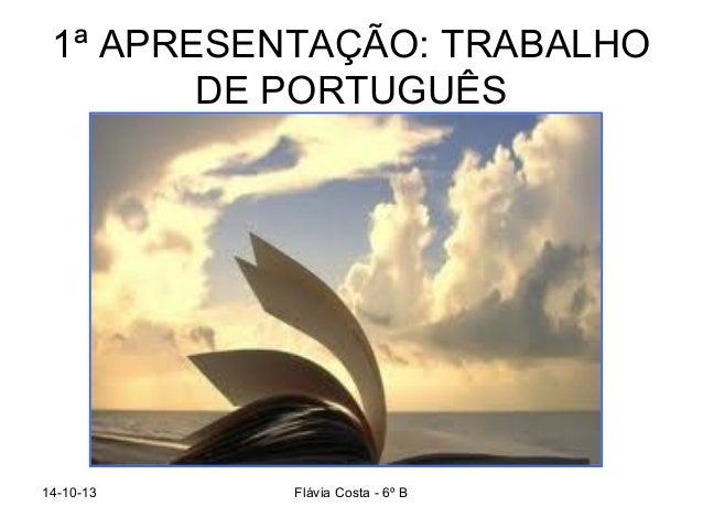 1ª APRESENTAÇÃO: TRABALHO DE PORTUGUÊS  14-10-13  Flávia Costa - 6º B