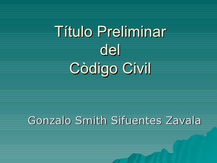 Título Preliminar  del  Còdigo Civil Gonzalo Smith Sifuentes Zavala