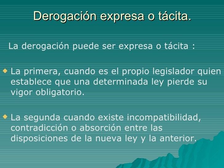 Derogación expresa o tácita. <ul><li>La derogación puede ser expresa o tácita :  </li></ul><ul><li>La primera, cuando es e...