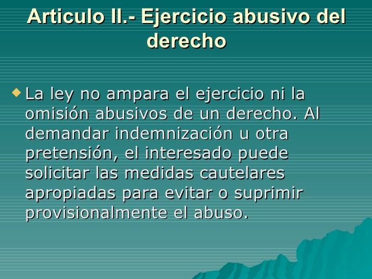Articulo II.- Ejercicio abusivo del derecho <ul><li>La ley no ampara el ejercicio ni la omisión abusivos de un derecho. Al...