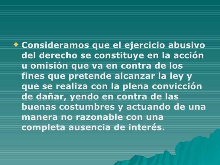 <ul><li>Consideramos que el ejercicio abusivo del derecho se constituye en la acción u omisión que va en contra de los fin...