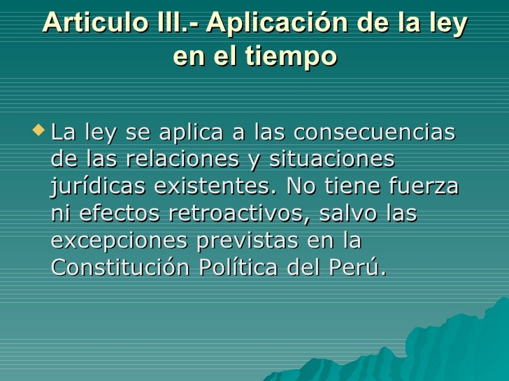 Articulo III.- Aplicación de la ley en el tiempo <ul><li>La ley se aplica a las consecuencias de las relaciones y situacio...