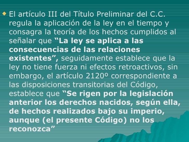 <ul><li>El artículo III del Título Preliminar del C.C. regula la aplicación de la ley en el tiempo y consagra la teoría de...