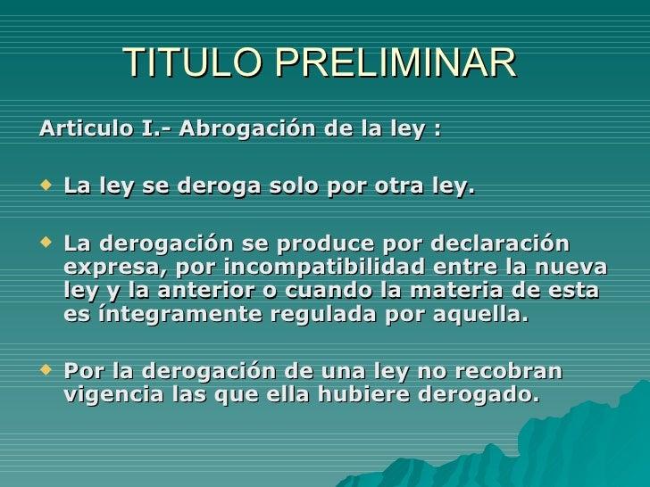 TITULO PRELIMINAR  <ul><li>Articulo I.- Abrogación de la ley : </li></ul><ul><li>La ley se deroga solo por otra ley. </li>...