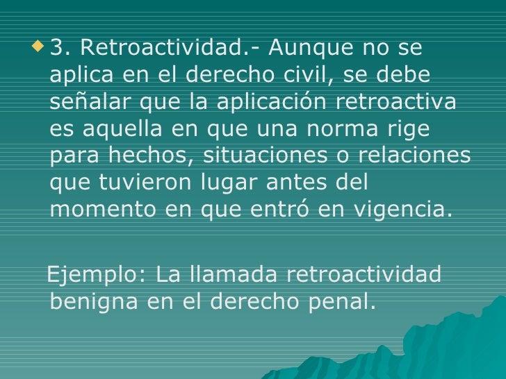 <ul><li>3. Retroactividad.- Aunque no se aplica en el derecho civil, se debe señalar que la aplicación retroactiva es aque...