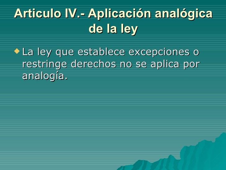 Articulo IV.- Aplicación analógica de la ley <ul><li>La ley que establece excepciones o restringe derechos no se aplica po...