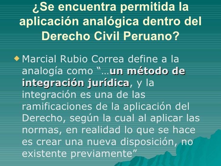 ¿Se encuentra permitida la aplicación analógica dentro del Derecho Civil Peruano? <ul><li>Marcial Rubio Correa define a la...