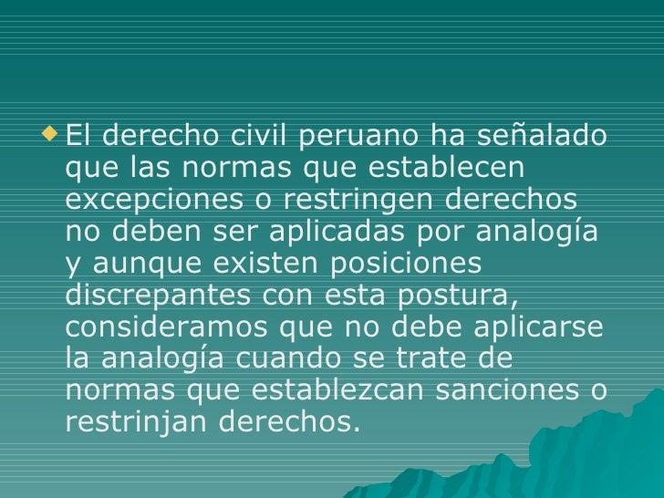 <ul><li>El derecho civil peruano ha señalado que las normas que establecen excepciones o restringen derechos no deben ser ...