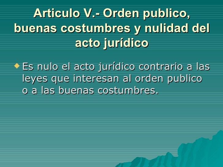Articulo V.- Orden publico, buenas costumbres y nulidad del acto jurídico <ul><li>Es nulo el acto jurídico contrario a las...
