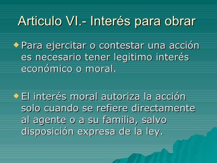 Articulo VI.- Interés para obrar  <ul><li>Para ejercitar o contestar una acción es necesario tener legitimo interés económ...