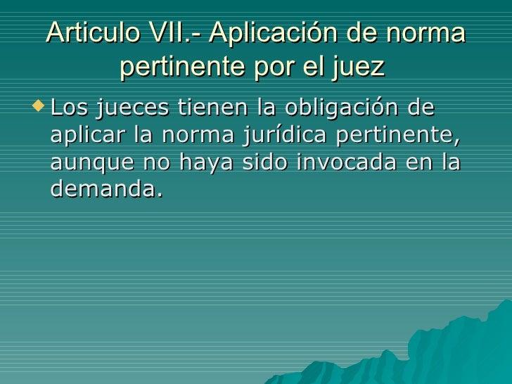 Articulo VII.- Aplicación de norma pertinente por el juez  <ul><li>Los jueces tienen la obligación de aplicar la norma jur...